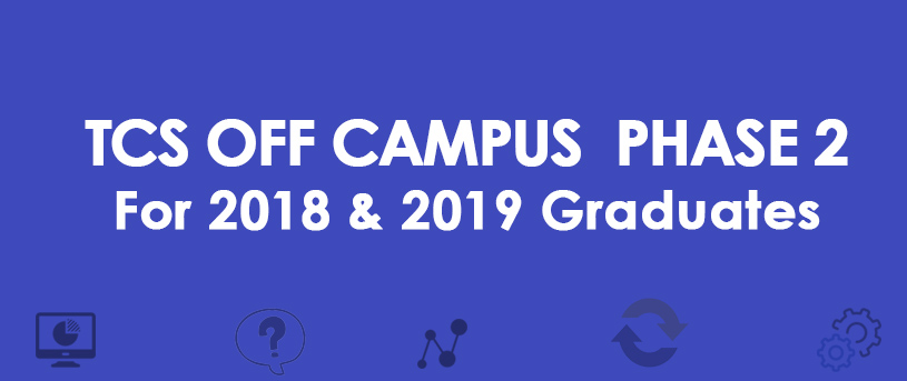 TCS OFF CAMPUS DRIVE PHASE 2- Batch 2018 &19 Passout Students